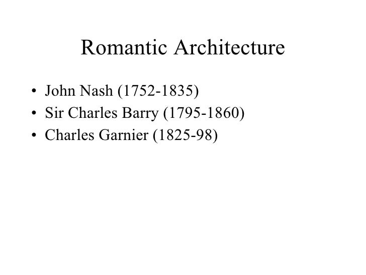 Romantic Architecture <ul><li>John Nash (1752-1835) </li></ul><ul><li>Sir Charles Barry (1795-1860) </li></ul><ul><li>Char...