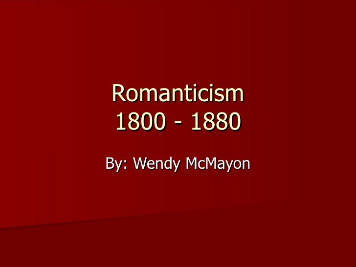 Romanticism 1800 - 1880 By: Wendy McMayon