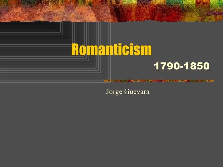 Romanticism 1790-1850 Jorge Guevara