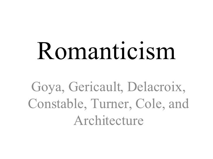 Romanticism Goya, Gericault, Delacroix, Constable, Turner, Cole, and Architecture