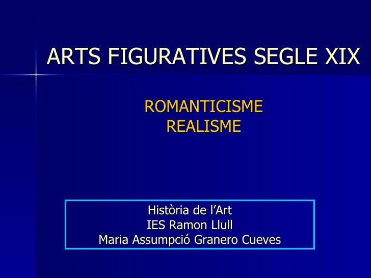 ARTS FIGURATIVES SEGLE XIX ROMANTICISME REALISME Història de l'Art IES Ramon Llull Maria Assumpció Granero Cueves