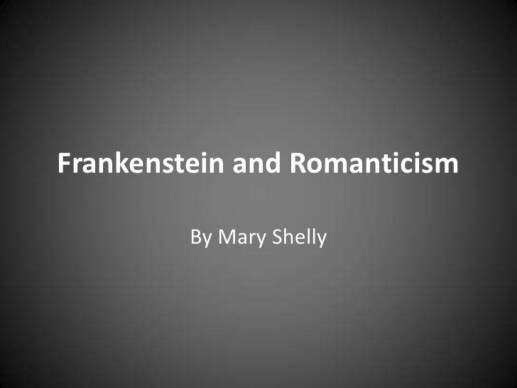 aspects of romanticism in mary shelleys frankenstein The broadway play shelley's creature (1985) and films frankenstein unbound (1991) and mary shelley's frankenstein (1994) all did a great job of blending the old concepts of the monster with a more modern understanding, making the monster appear more human.