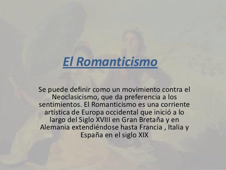 El RomanticismoSe puede definir como un movimiento contra el     Neoclasicismo, que da preferencia a lossentimientos. El R...