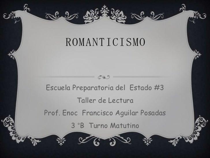 ROMANTICISMOEscuela Preparatoria del Estado #3         Taller de LecturaProf. Enoc Francisco Aguilar Posadas       3 °B Tu...