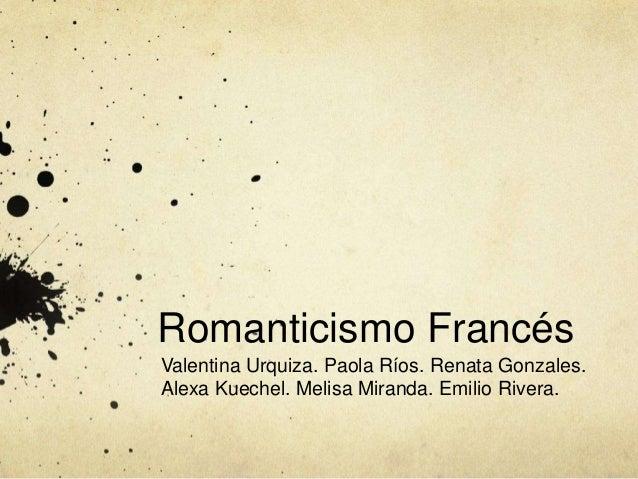 Romanticismo Francés  Valentina Urquiza. Paola Ríos. Renata Gonzales.  Alexa Kuechel. Melisa Miranda. Emilio Rivera.
