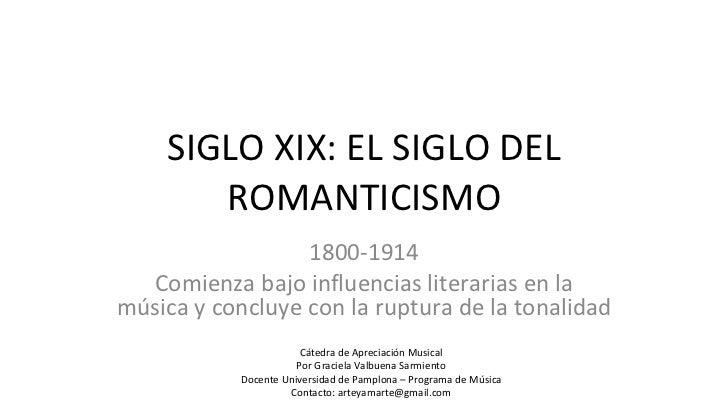 SIGLO XIX: EL SIGLO DEL ROMANTICISMO 1800-1914 Comienza bajo influencias literarias en la música y concluye con la ruptura...