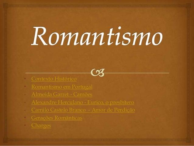 • Contexto Histórico • Romantismo em Portugal - Almeida Garret - Camões - Alexandre Herculano - Eurico, o presbítero - Cam...