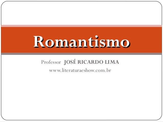 Romantismo Professor JOSÉ RICARDO LIMA www.literaturaeshow.com.br