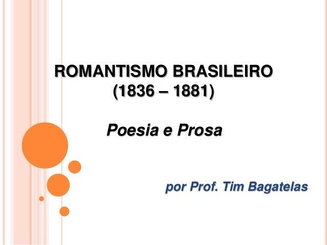 ROMANTISMO BRASILEIRO (1836 – 1881) Poesia e Prosa por Prof. Tim Bagatelas