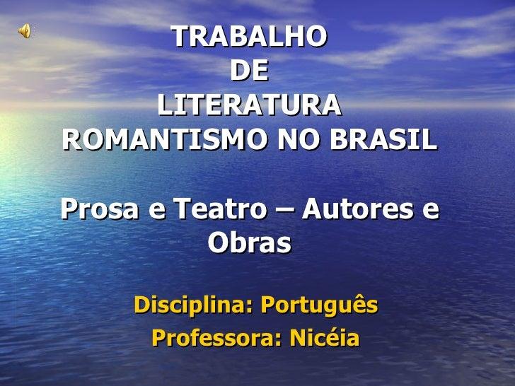 TRABALHO DE LITERATURA ROMANTISMO NO BRASIL Prosa e Teatro – Autores e Obras Disciplina: Português Professora: Nicéia