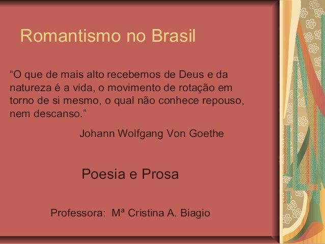 """Romantismo no Brasil Poesia e Prosa Professora: Mª Cristina A. Biagio """"O que de mais alto recebemos de Deus e da natureza ..."""