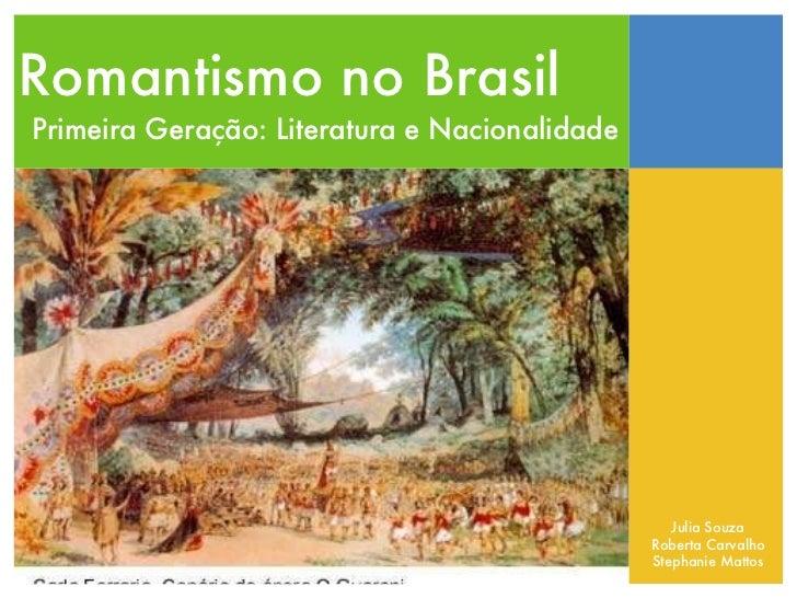Romantismo no Brasil Primeira Geração: Literatura e Nacionalidade Julia Souza Roberta Carvalho Stephanie Mattos