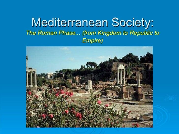 Mediterranean Society:The Roman Phase... (from Kingdom to Republic to                   Empire)