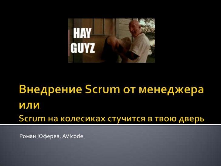 Внедрение Scrum от менеджераилиScrum на колесиках стучится в твою дверь<br />Роман Юферев, AVIcode<br />