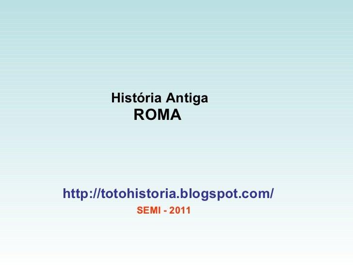 História Antiga ROMA  http://totohistoria.blogspot.com/ SEMI - 2011