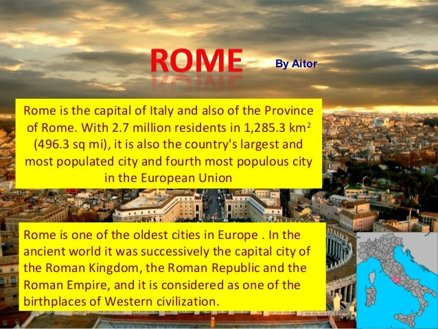 Rome is the capital of Italy and also of the Province of Rome. With 2.7 million residents in 1,285.3 km2 (496.3 sq mi), it...