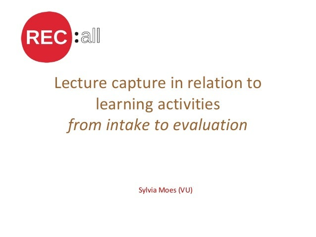 Lecture capture in relation to learning activities from intake to evaluation Sylvia Moes (VU)