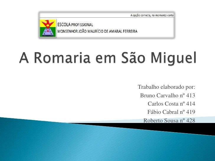 A Romaria em São Miguel <br />Trabalho elaborado por:<br />Bruno Carvalho nº 413<br />Carlos Costa nº 414<br />Fábio Cabra...
