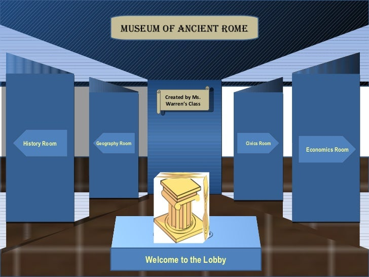 Museum Entrance Welcome to the Lobby History Room Geography Room Economics Room Civics Room Museum of Ancient Rome Created...