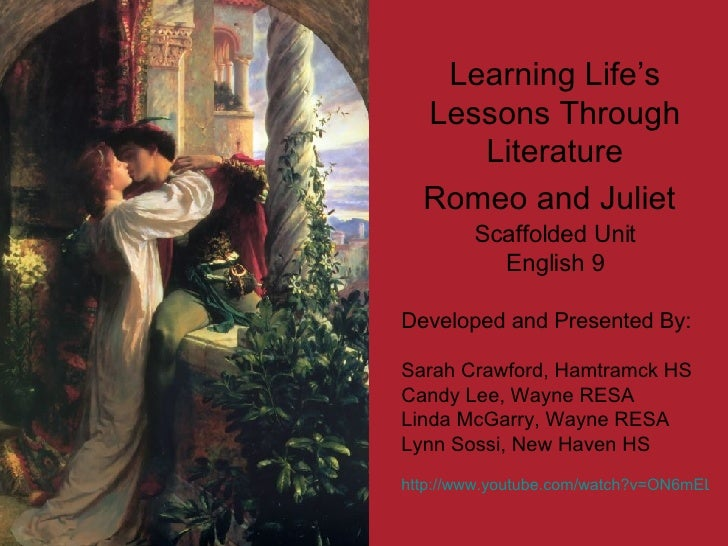 Learning Life's Lessons Through Literature Romeo and Juliet   Scaffolded Unit English 9 Developed and Presented By: Sarah ...