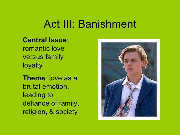 Act III: Banishment Central Issue : romantic love versus family loyalty Theme : love as a brutal emotion, leading to defia...