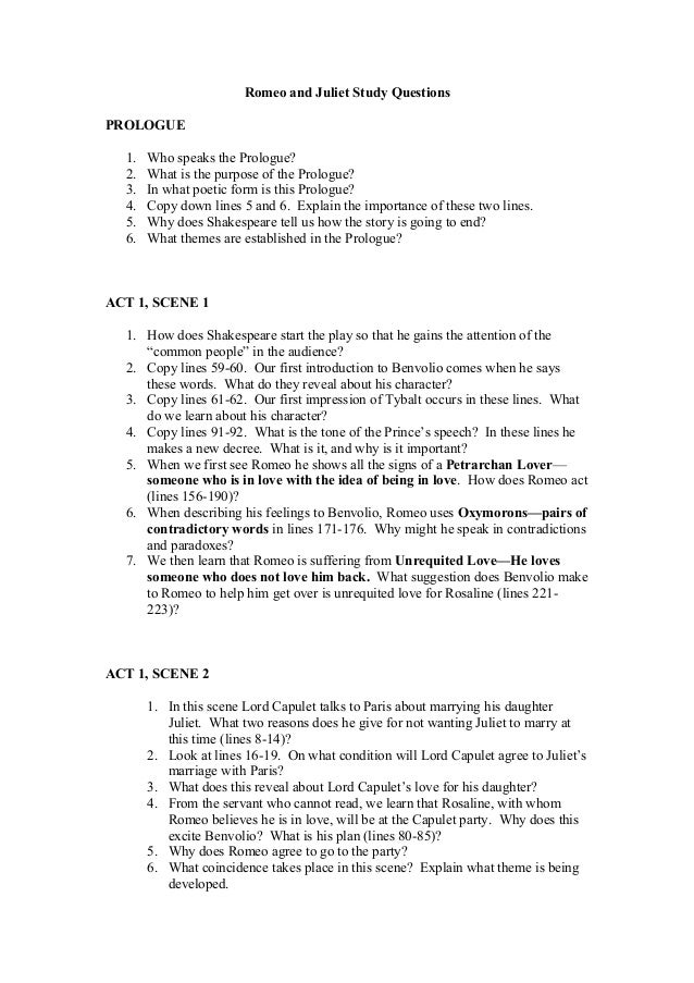 Romeo and Juliet Study QuestionsPROLOGUE  1.   Who speaks the Prologue?  2.   What is the purpose of the Prologue?  3.   I...