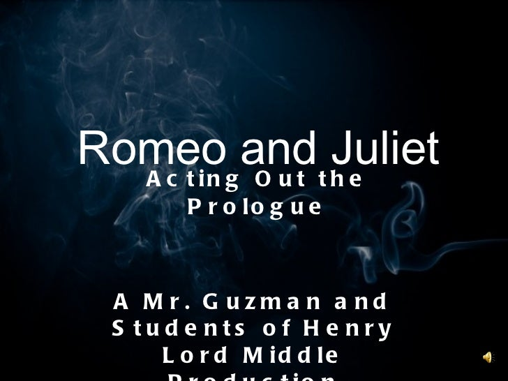 Romeo and Juliet Acting Out the Prologue A Mr. Guzman and Students of Henry Lord Middle Production