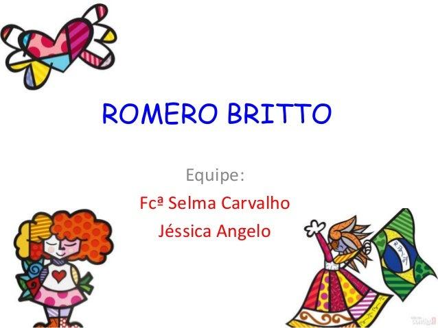ROMERO BRITTO        Equipe:  Fcª Selma Carvalho    Jéssica Angelo