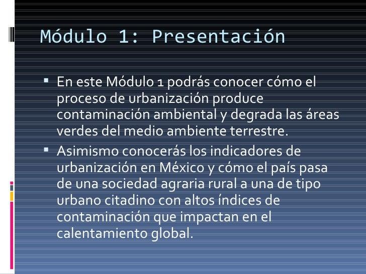 Módulo 1: Presentación <ul><li>En este Módulo 1 podrás conocer cómo el proceso de urbanización produce contaminación ambie...