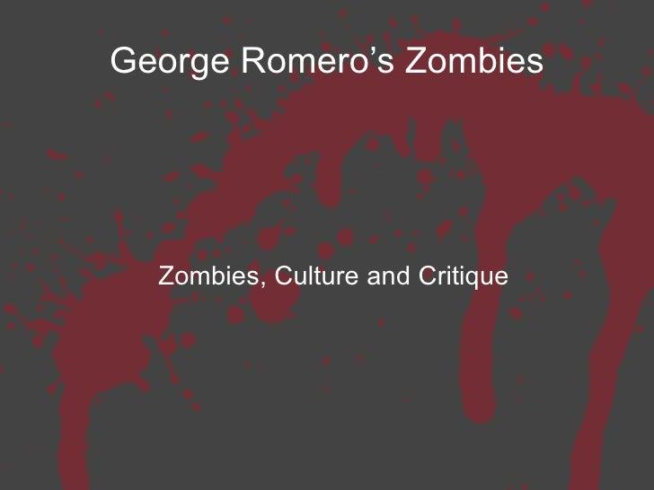George Romero's Zombies <ul><ul><li>Zombies, Culture and Critique </li></ul></ul>