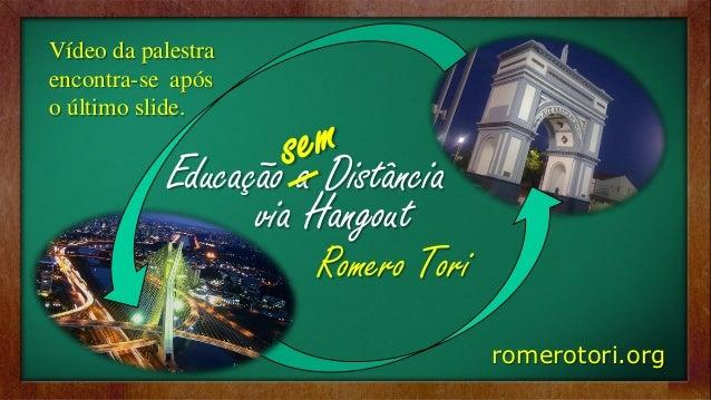 romerotori.org  Educação a Distância  via Hangout  Romero Tori  Vídeo da palestra encontra-se após o último slide.