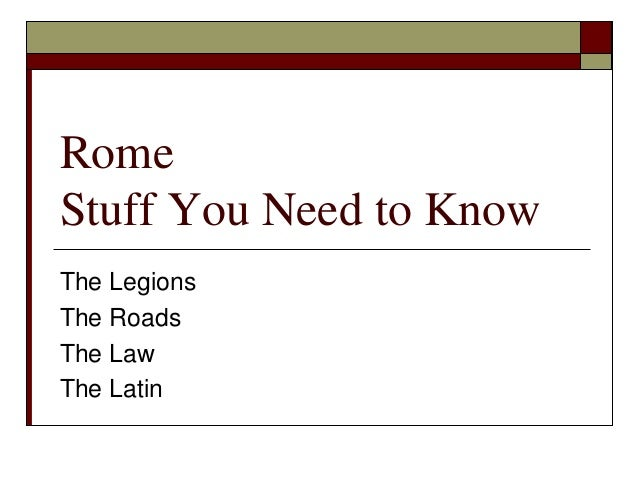 Rome Stuff You Need to Know The Legions The Roads The Law The Latin