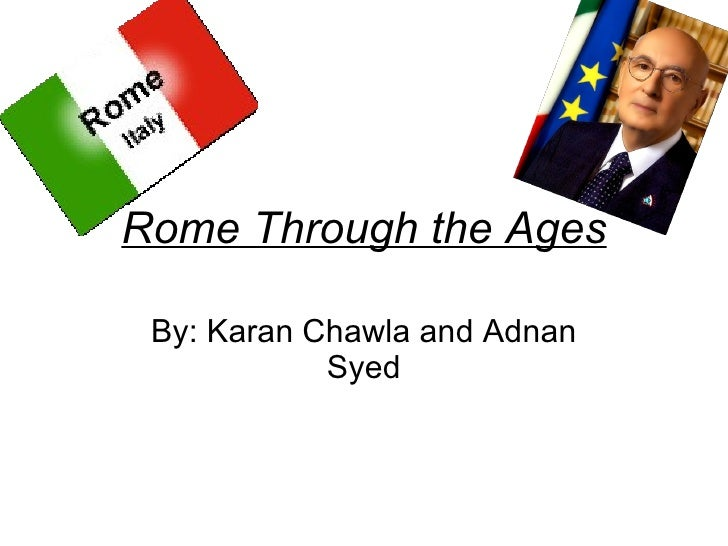 Rome Through the Ages By: Karan Chawla and Adnan Syed