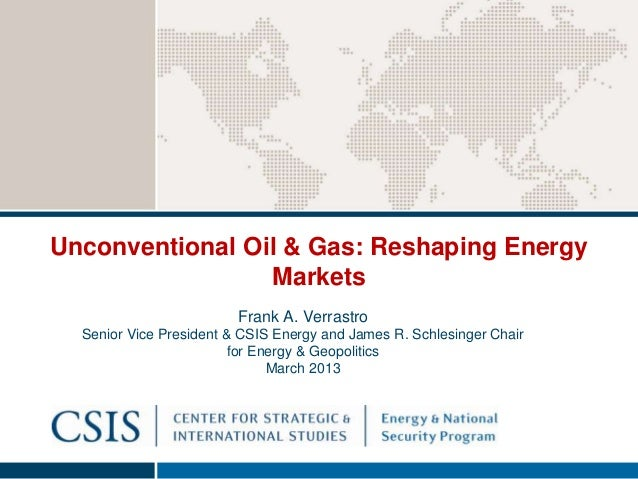Unconventional Oil & Gas: Reshaping Energy                 Markets                         Frank A. Verrastro  Senior Vice...