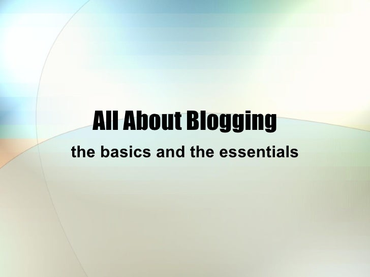 All About Blogging the basics and the essentials