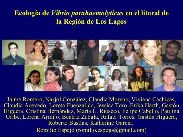 Ecología de Vibrio parahaemolyticus en el litoral de la Región de Los Lagos Jaime Romero, Narjol González, Claudia Moreno,...