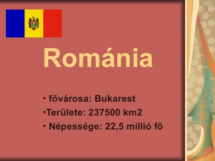 Románia• fővárosa: Bukarest•Területe: 237500 km2• Népessége: 22,5 millió fő