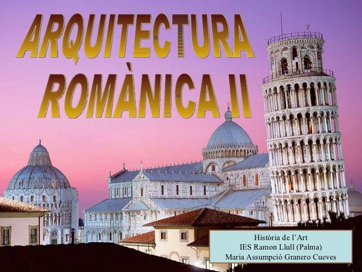 ARQUITECTURA ROMÀNICA II Història de l'Art IES Ramon Llull (Palma) Maria Assumpció Granero Cueves