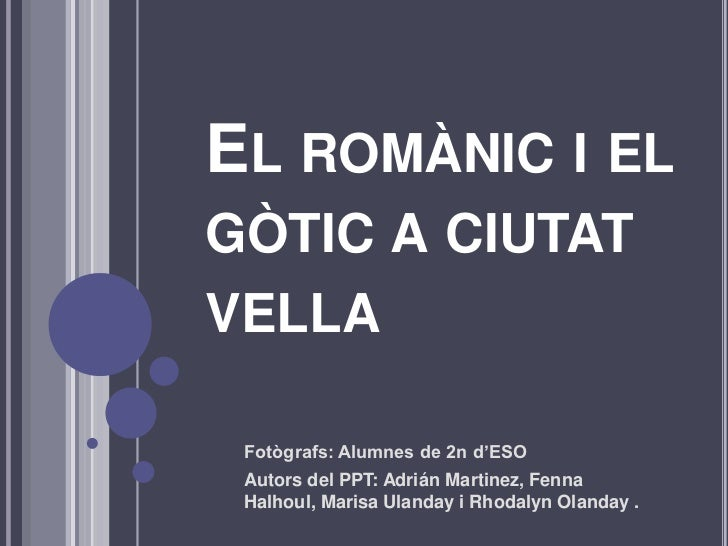 El romànic i el gòtic a ciutat vella<br />Fotògrafs: Alumnes de 2n d'ESO<br />Autors del PPT: Adrián Martinez, Fenna Halho...