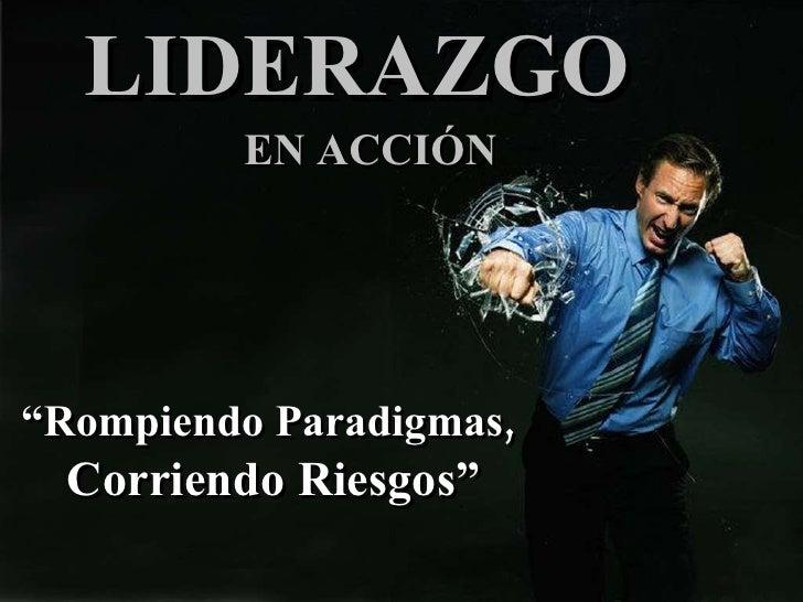 """LIDERAZGO   EN ACCIÓN """" Rompiendo Paradigmas,   Corriendo Riesgos"""""""