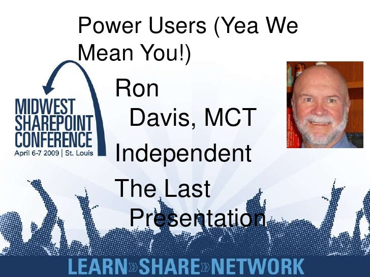 Power Users (Yea We Mean You!)    Ron      Davis, MCT    Independent    The Last      Presentation
