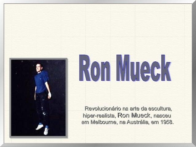 Revolucionário na arte da escultura, hiper-realista, Ron Mueck, nasceu em Melbourne, na Austrália, em 1958.