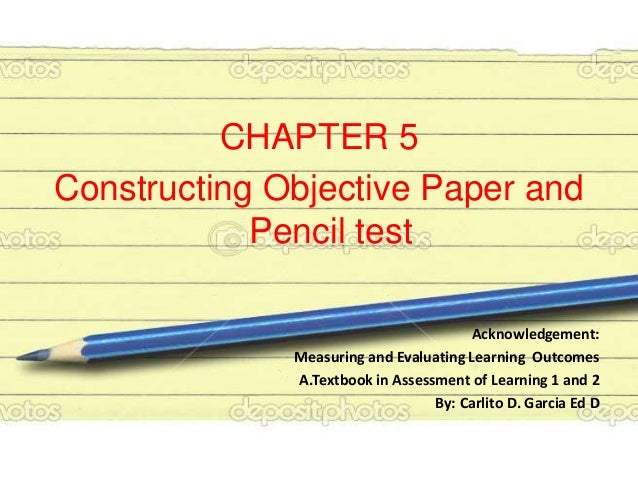 CHAPTER 5 Constructing Objective Paper and Pencil test Acknowledgement: Measuring and Evaluating Learning Outcomes A.Textb...