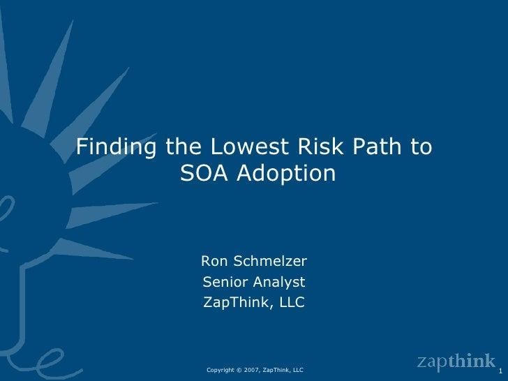 Finding the Lowest Risk Path to  SOA Adoption Ron Schmelzer Senior Analyst ZapThink, LLC
