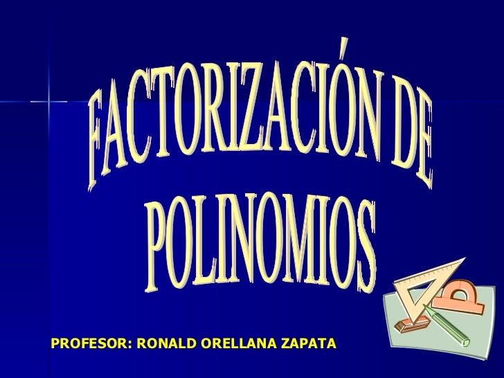FACTORIZACIÓN DE POLINOMIOS PROFESOR: RONALD ORELLANA ZAPATA