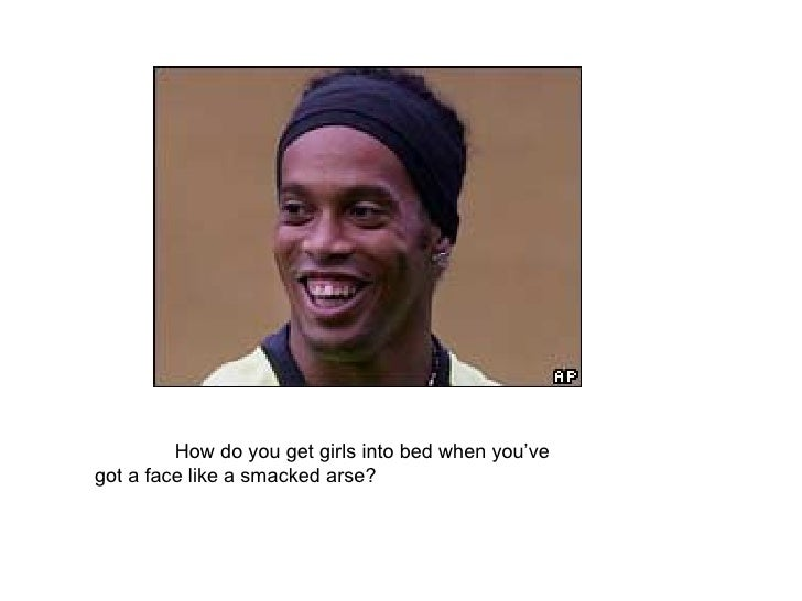 How do you get girls into bed when you've  got a face like a smacked arse?