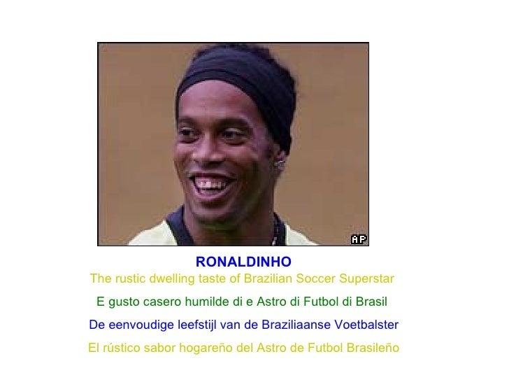 RONALDINHO The rustic dwelling taste of Brazilian Soccer Superstar  E gusto casero humilde di e Astro di Futbol di Brasil ...