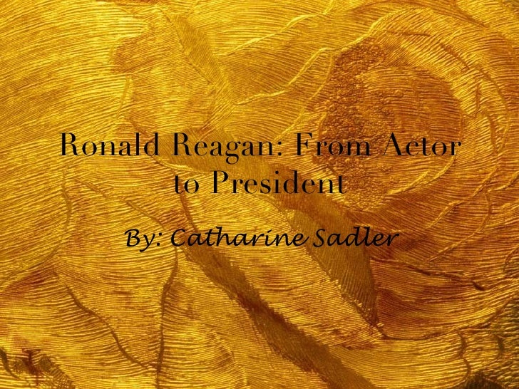 Ronald Reagan: From Actor       to President    By: Catharine Sadler
