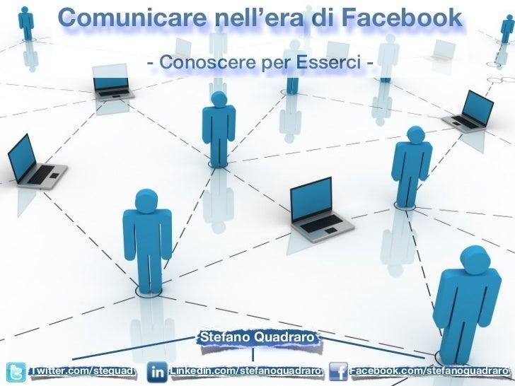 Comunicare nell'era di Facebook                      - Conoscere per Esserci -                             Stefano Quadrar...