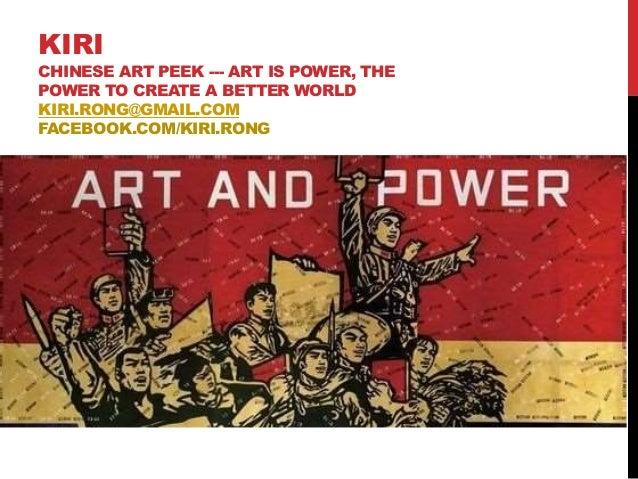 KIRI CHINESE ART PEEK --- ART IS POWER, THE POWER TO CREATE A BETTER WORLD KIRI.RONG@GMAIL.COM FACEBOOK.COM/KIRI.RONG